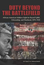 Duty beyond the Battlefield: African American Soldiers Fight for Racial Uplift, Citizenship, and Manhood, 1870–1920