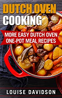 Dutch Oven Cooking: More Easy Dutch Oven One-Pot Meal Recipes (Dutch Oven Cookbook)