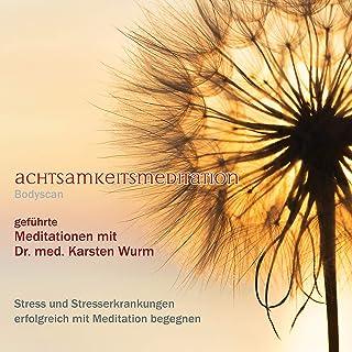 Achtsamkeitsmeditation - Bodyscan - Stress und Stresserkrankungen erfolgreich mit Meditation begegnen (geführte Meditationen mit Dr. med. Karsten Wurm)