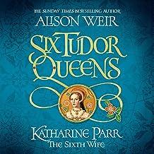 Six Tudor Queens: Katharine Parr, The Sixth Wife: Six Tudor Queens, Book 6