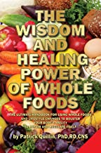 The Wisdom and Healing Power of Whole Foods: Harnessing the Incredible Healing Power of Nature Through Whole Foods. Making Your Body Healthier, So that Your Body Can Regulate and Repair Itself.