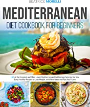 Mediterranean Diet Cookbook for Beginners: 150 of the Greatest and Most Loved Mediterranean Diet Recipes Selected for You....