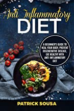 Anti Inflammatory Diet: A Beginner's Guide to Heal your Body, Prevent Degenerative Disease, Eat Healthy with Anti-Inflammatory Diet