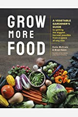 Grow More Food: A Vegetable Gardener's Guide to Getting the Biggest Harvest Possible from a Space of Any Size Kindle Edition