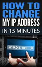 How To Change My IP Address In 15 Minutes: Guide How To Change Your IP, Hide My IP Free, Ip Changer Software, Change IP Online, Locate IP, Find IP Address, IP Hider Book (English Edition)