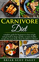 Carnivore Diet: complete guide for beginners on losing weight and getting back in shape quickly, inside many tasty healthy recipes for your body, from breakfast to dinner!