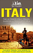 Italy: The Ultimate Italy Travel Guide By A Traveler For A Traveler: The Best Travel Tips; Where To Go, What To See And Much More