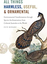 All Things Harmless, Useful, and Ornamental: Environmental Transformation through Species Acclimatization, from Colonial A...