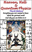 Heaven, Hell & Quantum Physics: Everything you ever wanted to know about the spiritual world and why you can believe in it.