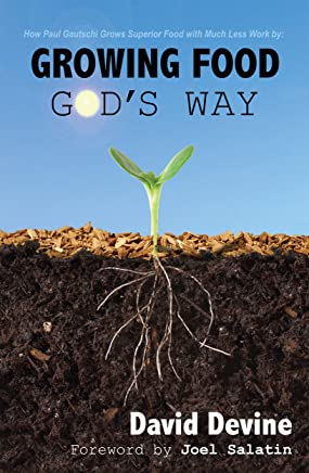 Growing Food God's Way: Paul Gautschi Grows Superior Food With Much Less Work By...