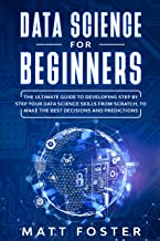 Data Science for Beginners: The Ultimate Guide to Developing Step by Step Your Data Science Skills from Scratch, to Make the Best Decisions and Predictions (English Edition)