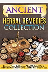 Ancient Herbal Remedies: Collection: Discover These Guidebooks About Medicinal Plants And Herbal Remedies Benefits And The Best Ones To Use Kindle Edition