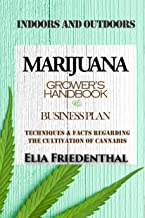 MARIJUANA GROWER'S HANDBOOK & BUSINESS PLAN: Techniques & Facts Regarding the Cultivation of Cannabis - INDOORS AND OUTDOO...