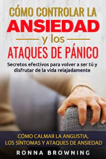 Como Controlar la Ansiedad y los Ataques de Panico: Secretos efectivos para volver a ser tú y disfrutar de la vida relajad...