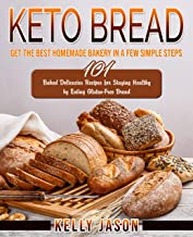 Keto Bread: Get The Best Homemade Bakery in a Few Simple Steps | 101 Baked Delicacies Recipes for Staying Healthy by Eating Gluten-Free Bread