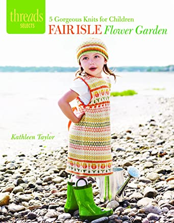 Fair Isle Flower Garden: 5 Gorgeous Knits for Children