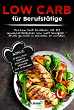 Low Carb für Berufstätige: Das Low Carb Kochbuch mit 119 unwiderstehlichen Low Carb Rezepten – frisch gekocht in maximal 20 Minuten. Bonus: 25 exklusive ... Gerichte zum Mitnehmen. (German Edition)