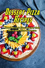 Dessert Pizza Recipes: Sweet Dessert Pizza Recipes That Are A Little Slice Of Heaven: How To Make A Dessert Pizza Book