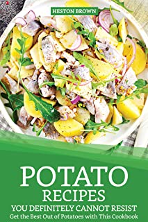 Potato Recipes You Definitely Cannot Resist: Get the Best Out of Potatoes with This Cookbook