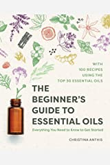 The Beginner's Guide to Essential Oils: Everything You Need to Know to Get Started Kindle Edition
