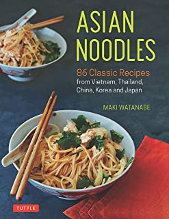 Asian Noodles: 86 Classic Recipes from Vietnam, Thailand, China, Korea and Japan