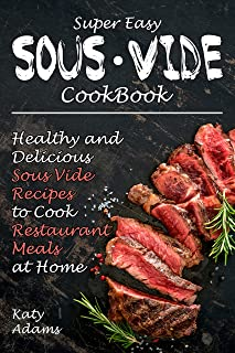 Super Easy Sous Vide Cookbook: Healthy & Delicious Sous Vide Recipes to Cook Restaurant Meals at Home