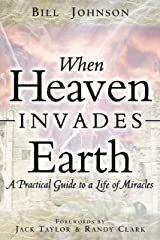 When Heaven Invades Earth: A Practical Guide to a Life of Miracles Kindle Edition