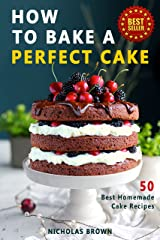 How to Bake a Perfect Cake: 50 Best Homemade Cake Recipes Kindle Edition