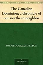 The Canadian Dominion; a chronicle of our northern neighbor (English Edition)