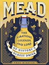 Mead: The Libations, Legends, and Lore of History's Oldest