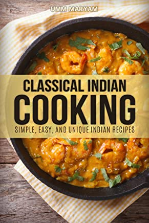 Classical Indian Cooking: Simple, Easy, and Unique Indian Recipes (Indian Cookbook, Indian Recipes, Indian Cooking, Indian Food, Easy Indian Cooking, Easy Indian Cookbook, Easy Indian Recipes Book 1)