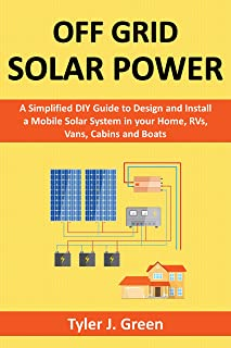 Off Grid Solar Power: A Simplified DIY Guide to Design and Install a Mobile Solar System in your Home, RVs, Vans, Cabins a...
