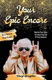 Your Epic Encore : It's Never Too Late. Rewrite Your Story & Create The Life Of Your Dreams!