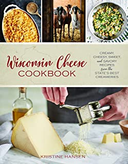 Wisconsin Cheese Cookbook: Creamy, Cheesy, Sweet, and Savory Recipes from the State's Best Creameries