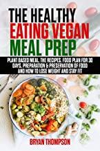 The Healthy Eating Vegan Meal Prep: Plant Based Meal, The Recipes, Food Plan 30 Days, Preparation&Preservation of Food, How to Lose Weight and Stay Fit