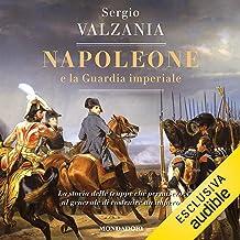 Napoleone e la guardia imperiale: La storia delle truppe che permisero al generale di costruire un impero