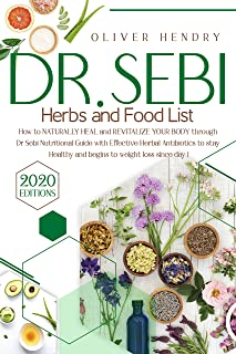Dr. Sebi Herbs and Food List: How to Naturally Heal and Revitalize your Body through Dr. Sebi Nutritional Guide with Effec...