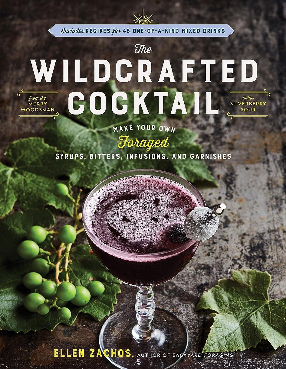 仕出しますダイヤル雑品The Wildcrafted Cocktail: Make Your Own Foraged Syrups, Bitters, Infusions, and Garnishes; Includes Recipes for 45 One-of-a-Kind Mixed Drinks (English Edition)