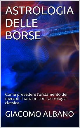 ASTROLOGIA DELLE BORSE: Come prevedere landamento dei mercati finanziari con lastrologia classica