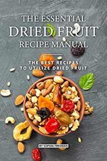 The Essential Dried Fruit Recipe Manual: The Best Recipes to Utilize Dried Fruit