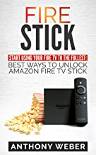 Fire Stick: Start Using your Fire TV to the fullest: Best Ways to Unlock Amazon Fire TV Stick (2018 Fire Stick tips and tricks Book 1)