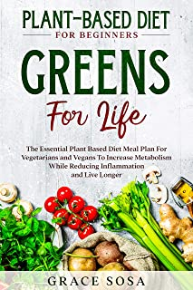 Plant Based Diet For Beginners: Greens For Life - The Essential Plant Based Diet Meal Plan For Vegetarians and Vegans To I...