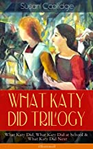 WHAT KATY DID TRILOGY – What Katy Did, What Katy Did at School & What Katy Did Next (Illustrated): The Humorous Adventures...