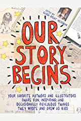 Our Story Begins: Your Favorite Authors and Illustrators Share Fun, Inspiring, and Occasionally Ridiculous Things They Wrote and Drew as Kids Kindle Edition