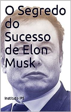 O Segredo do Sucesso de Elon Musk (Portuguese Edition)
