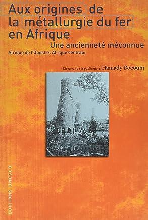 Aux origines de la métallurgie du fer en Afrique Une ancienneté méconnue. Afrique de lOuest et lAfrique centrale