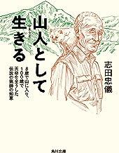 表紙: 山人として生きる 8歳で山に入り、100歳で天命を全うした伝説の猟師の知恵 (角川文庫) | 志田 忠儀