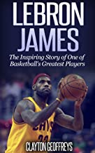 LeBron James: The Inspiring Story of One of Basketball's Greatest Players (Basketball Biography Books) (English Edition)