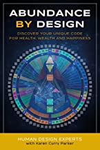 Abundance by Design: Discover Your Unique Code for Health, Wealth and Happiness with Human Design (Life by Human Design Bo...