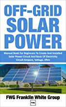 OFF-GRID SOLAR POWER: Manual Book For Beginners To Created And Installed Solar Power Circuit And Basic Of Electricity Circ...